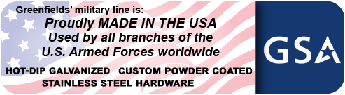 Greenfield's military line is: Proudly MADE IN THE USA, Used by all branches of the U.s. Armed Forces worldwide; with Hot-Dip Galvanized, Custom Powder Coated, Stainless Steel Hardware.